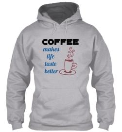 coffee makes life taste better hoodie