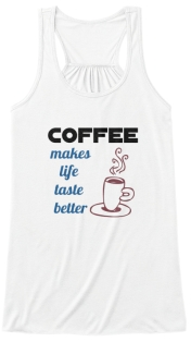 coffee makes life taste better